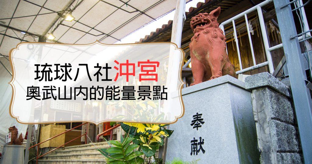 奧武山的能量景點「沖宮」|位於天燈山的沖繩琉球八社